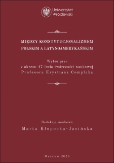 Między konstytucjonalizmem polskim a latynoamerykańskim : wybór prac z okresu 47-lecia twórczości naukowej Profesora Krystiana Complaka