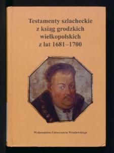 Testamenty szlacheckie z ksiąg grodzkich wielkopolskich z lat 1681-1700