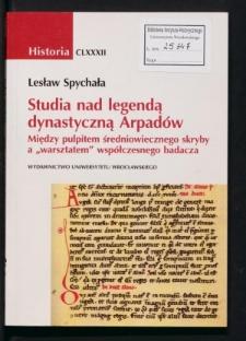 """Studia nad legendą dynastyczną Arpadów. Między pulpitem średniowiecznego skryby a """"warsztatem"""" współczesnego badacza"""
