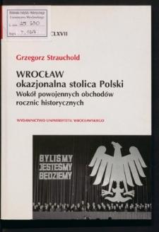 Wrocław - okazjonalna stolica Polski. Wokół powojennych obchodów rocznic historycznych