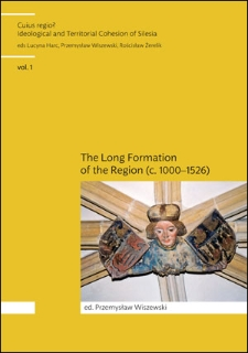Cuius Regio? Ideological and Territorial Cohesion of the Historical Region of Silesia (c. 1000-2000) vol. 1. The Long Formation of the Region Silesia (c. 1000-1526)