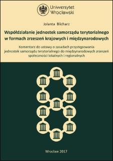 Współdziałanie jednostek samorządu terytorialnego w formach zrzeszeń krajowych i międzynarodowych. Komentarz do ustawy o zasadach przystępowania jednostek samorządu terytorialnego do międzynarodowych zrzeszeń społeczności lokalnych iregionalnych