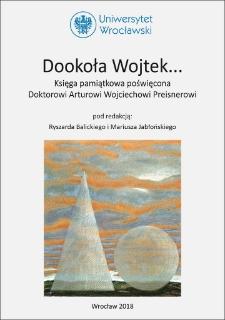Dookoła Wojtek… : księga pamiątkowa poświęcona Doktorowi Arturowi Wojciechowi Preisnerowi : Spis treści ; Słowo wstępne ; Bibliografia prac Doktora Artura W. Preisnera ; Noty o Autorach
